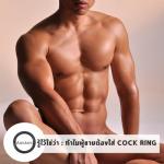 รู้ไว้ใช่ว่า : ทำไมผู้ชายต้องใส่ COCK RING
